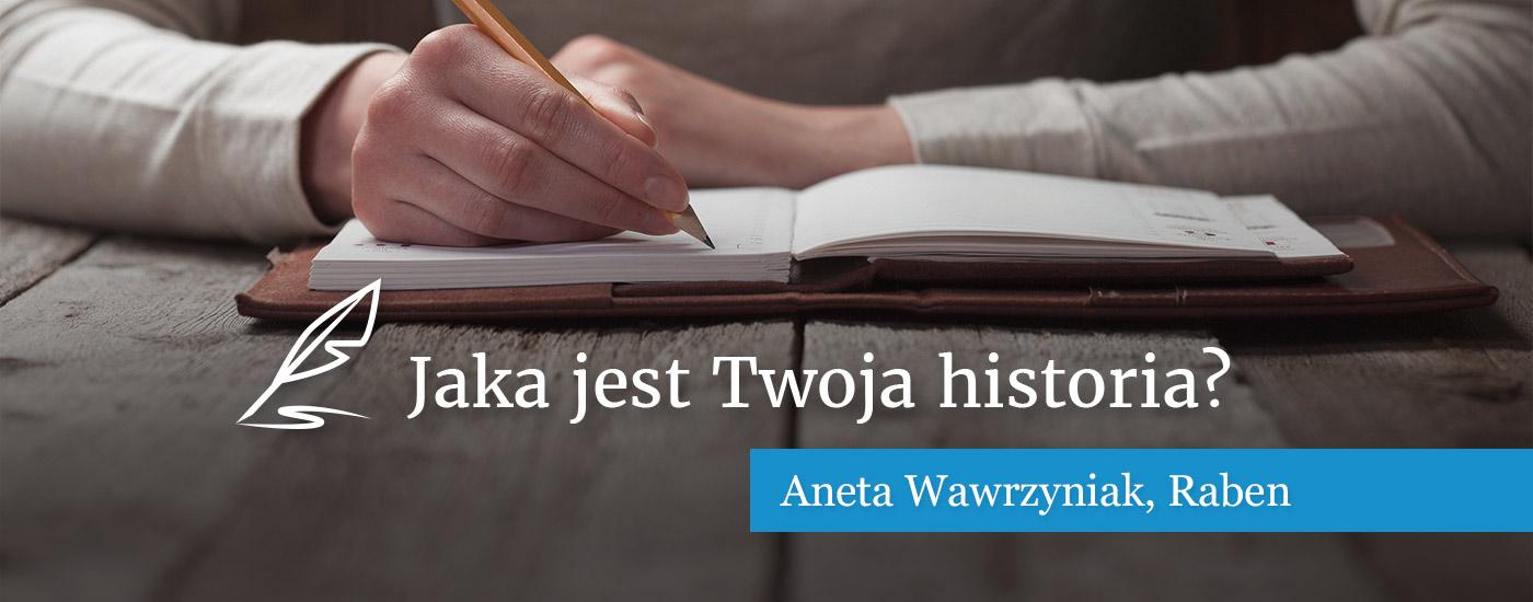 Jaka jest Twoja historia? Aneta Wawrzyniak, Raben