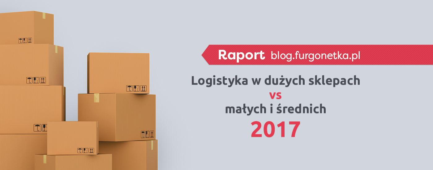 Logistyka w dużych sklepach vs małych i średnich. Raport za 2017